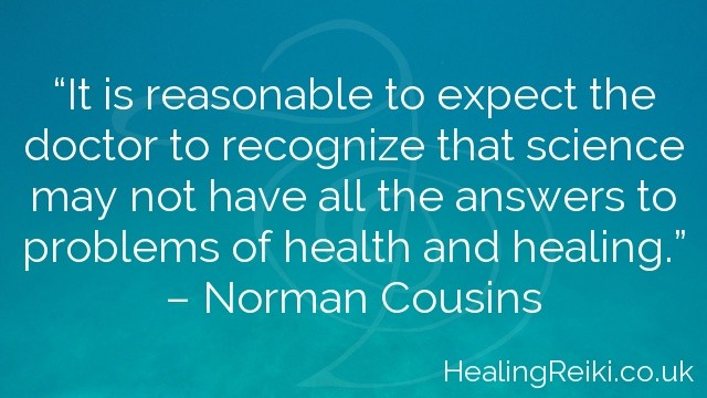 """""""It is reasonable to expect the doctor to recognize that science may not have all the answers to problems of health and healing.""""  – Norman Cousins"""